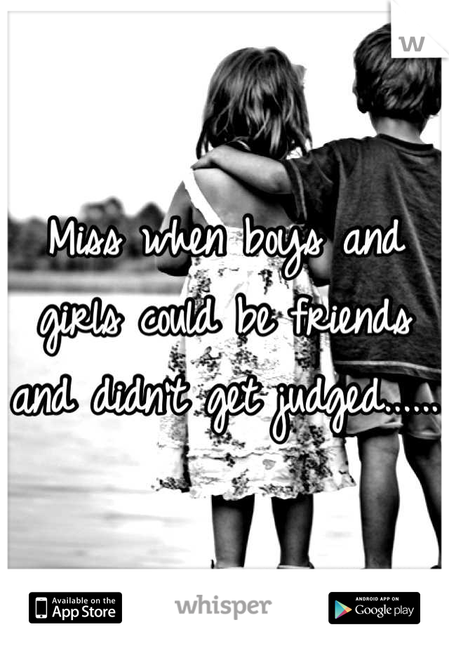 Miss when boys and girls could be friends and didn't get judged......