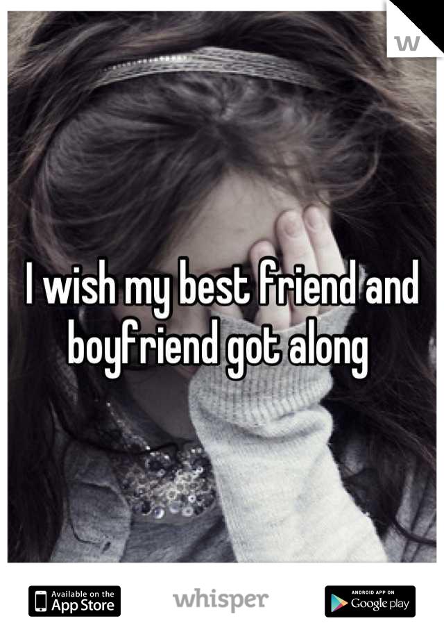 I wish my best friend and boyfriend got along