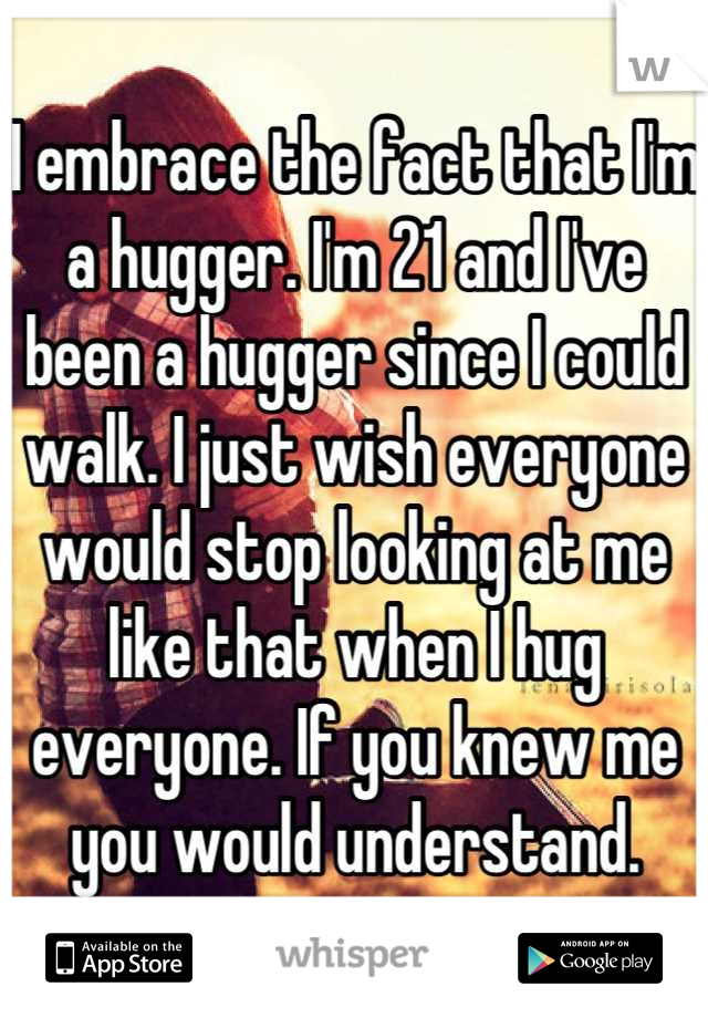 I embrace the fact that I'm a hugger. I'm 21 and I've been a hugger since I could walk. I just wish everyone would stop looking at me like that when I hug everyone. If you knew me you would understand.