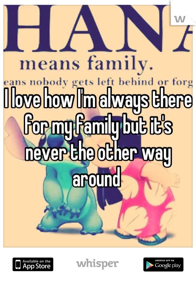 I love how I'm always there for my family but it's never the other way around