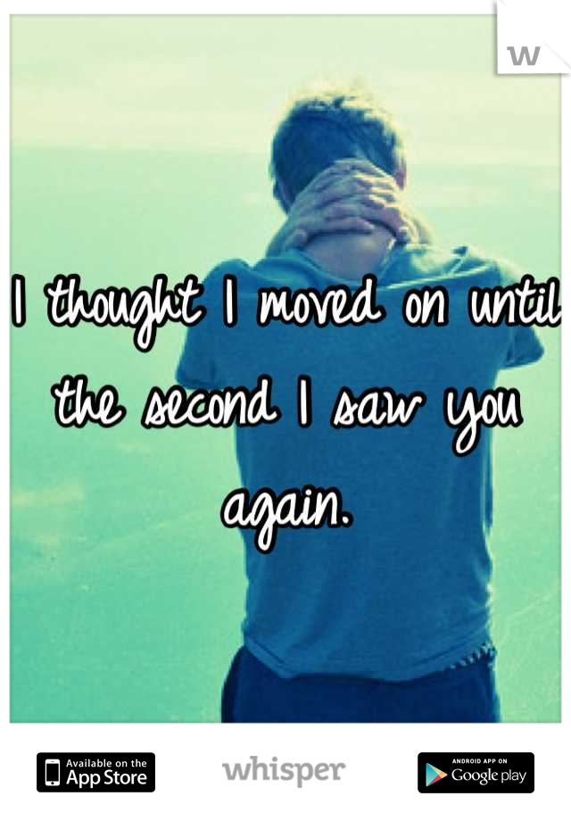 I thought I moved on until the second I saw you again.