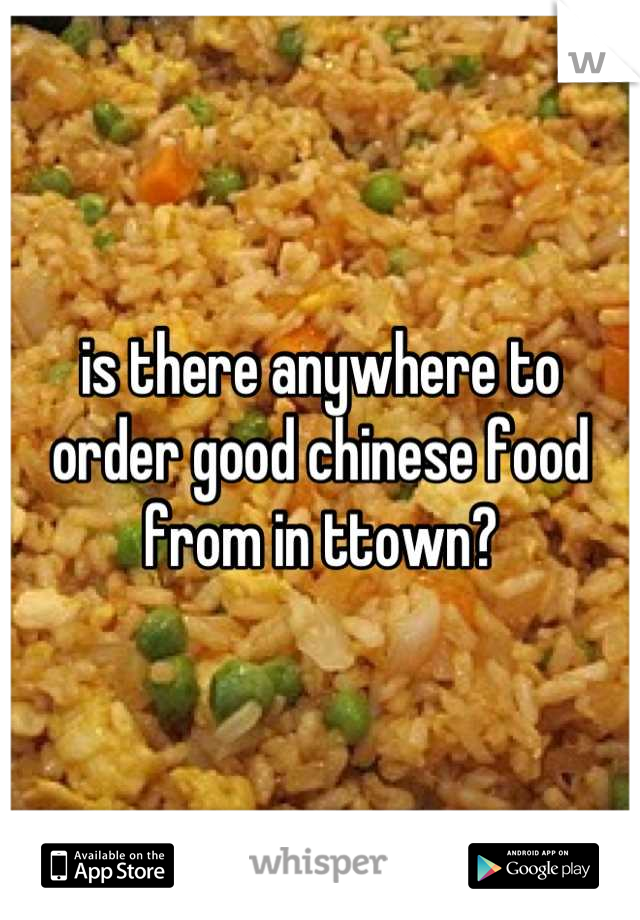 is there anywhere to order good chinese food from in ttown?