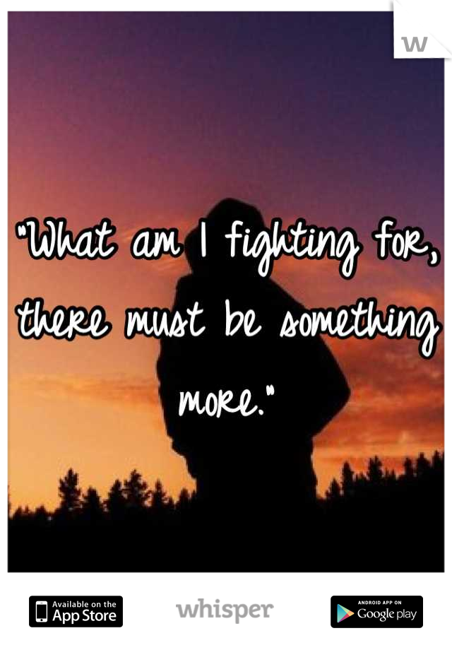 """What am I fighting for, there must be something more."""