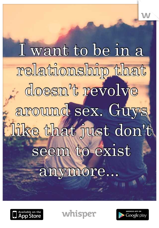 I want to be in a relationship that doesn't revolve around sex. Guys like that just don't seem to exist anymore...