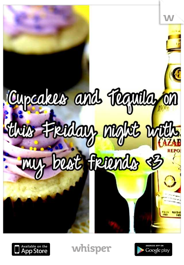 Cupcakes and Tequila on this Friday night with my best friends <3