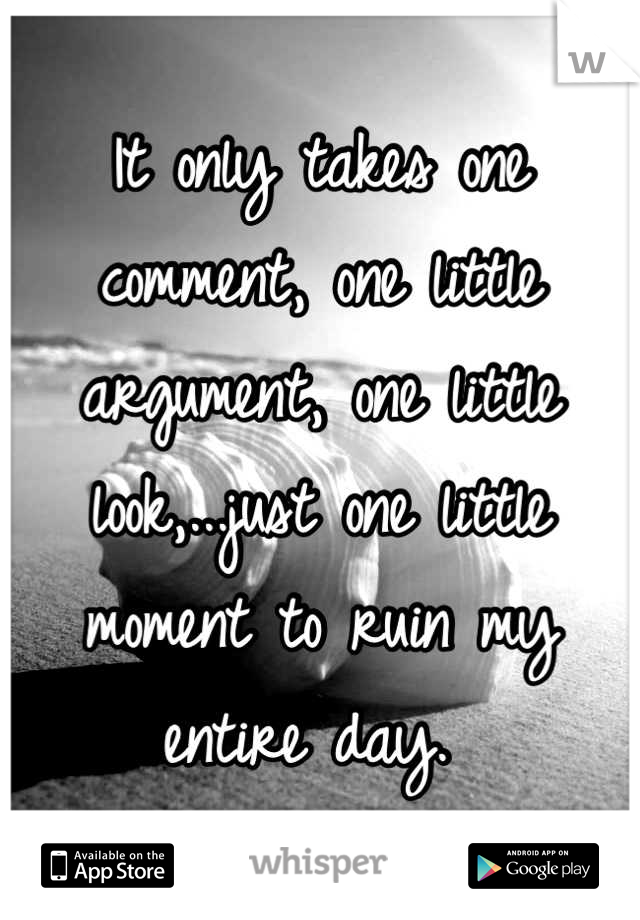It only takes one comment, one little argument, one little look,...just one little moment to ruin my entire day.