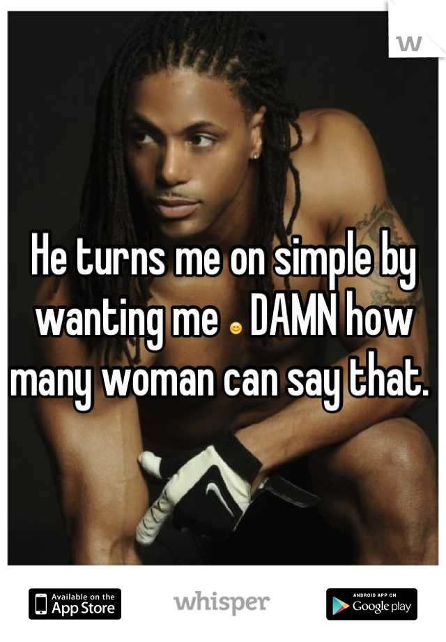 He turns me on simple by wanting me 😊 DAMN how many woman can say that.