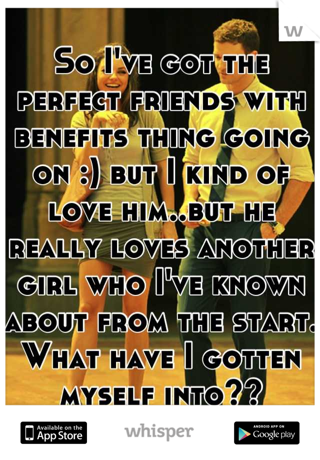 So I've got the perfect friends with benefits thing going on :) but I kind of love him..but he really loves another girl who I've known about from the start.  What have I gotten myself into??