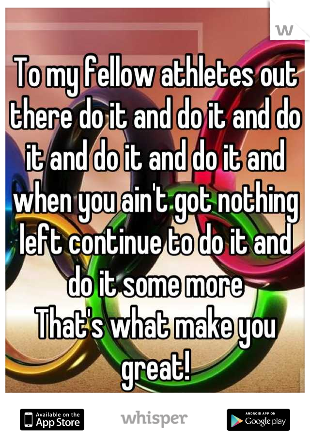 To my fellow athletes out there do it and do it and do it and do it and do it and when you ain't got nothing left continue to do it and do it some more That's what make you great!