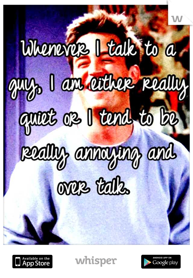 Whenever I talk to a guy, I am either really quiet or I tend to be really annoying and over talk.