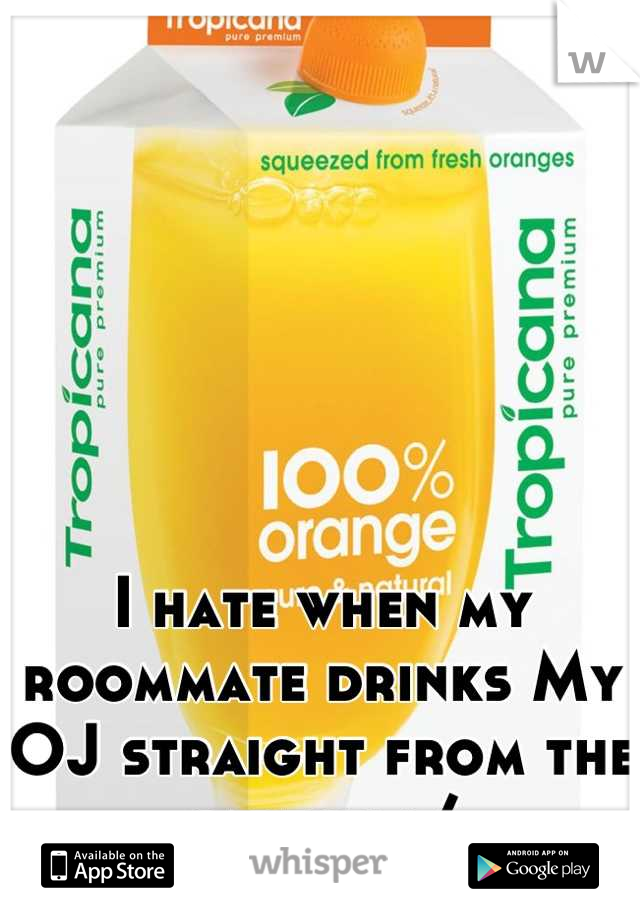I hate when my roommate drinks My OJ straight from the carton :/