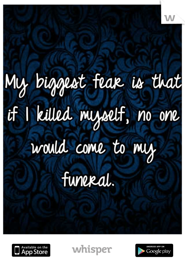 My biggest fear is that if I killed myself, no one would come to my funeral.