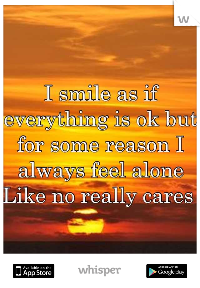 I smile as if everything is ok but for some reason I always feel alone  Like no really cares