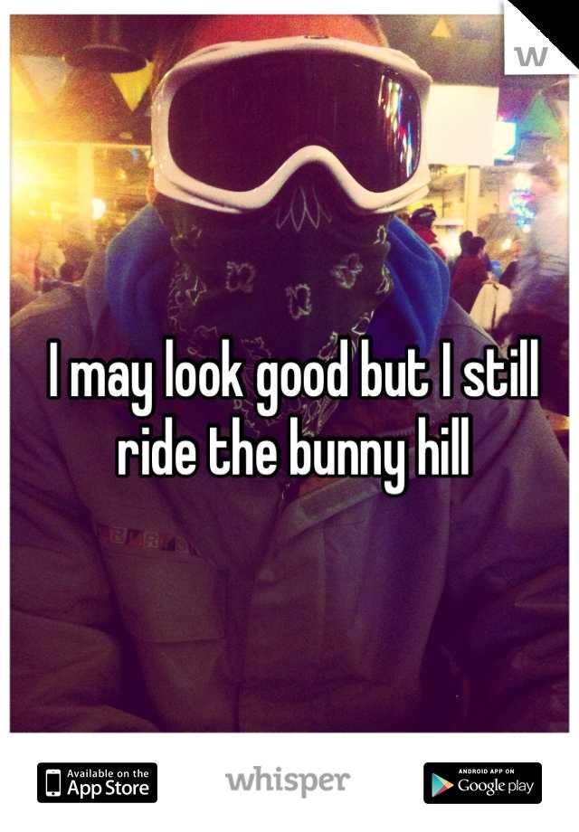 I may look good but I still ride the bunny hill