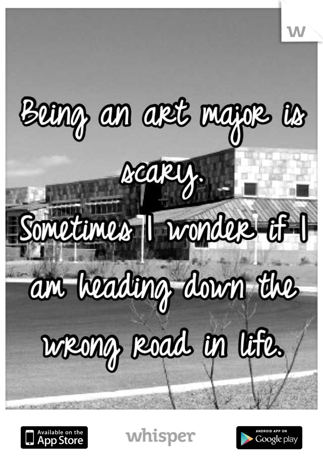 Being an art major is scary. Sometimes I wonder if I am heading down the wrong road in life.