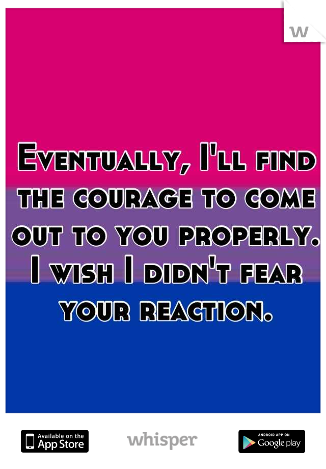 Eventually, I'll find the courage to come out to you properly. I wish I didn't fear your reaction.