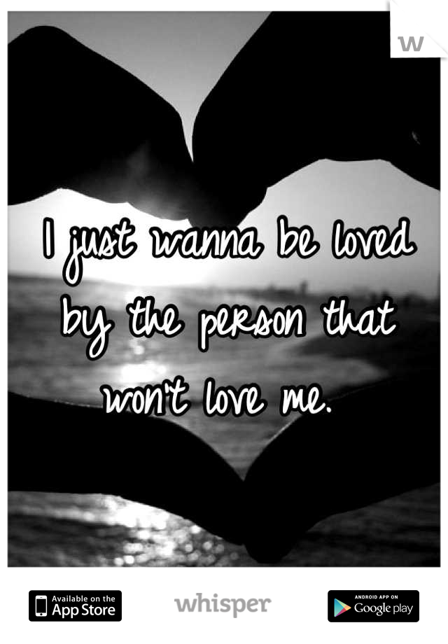 I just wanna be loved by the person that won't love me.