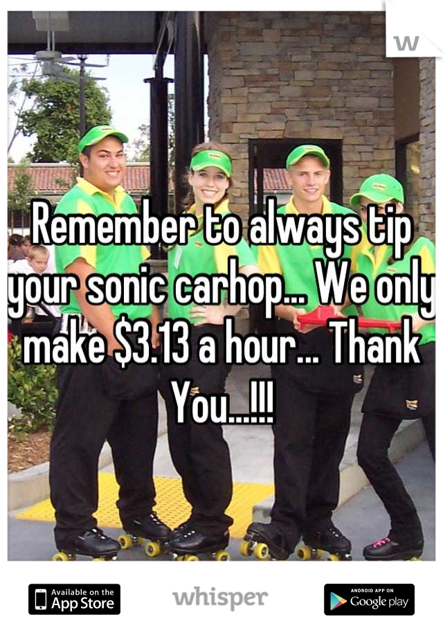 Remember to always tip your sonic carhop... We only make $3.13 a hour... Thank You...!!!