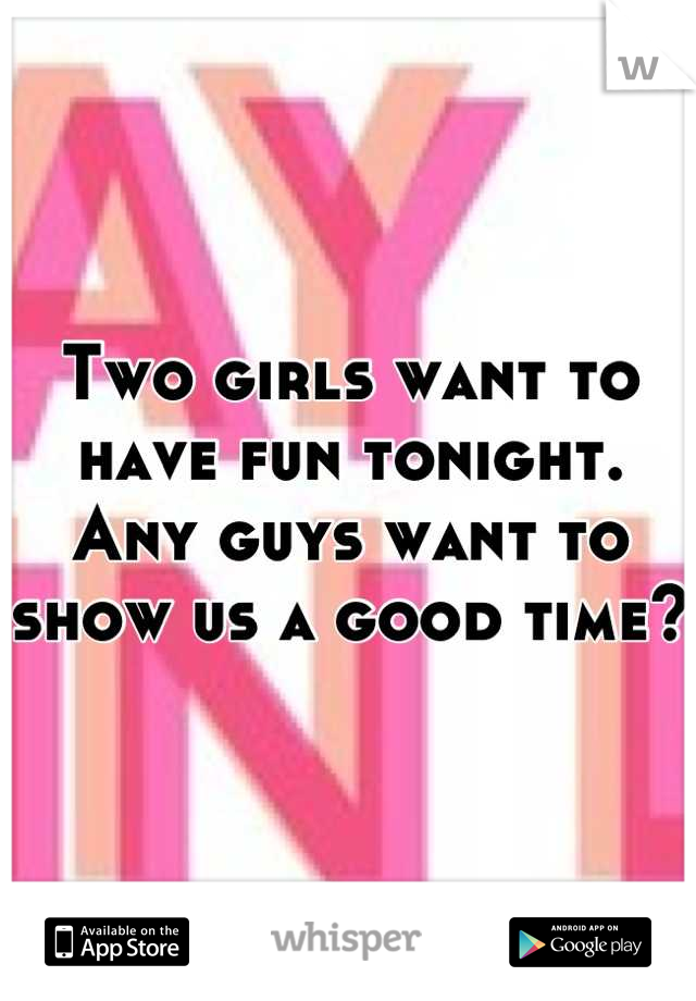 Two girls want to have fun tonight. Any guys want to show us a good time?
