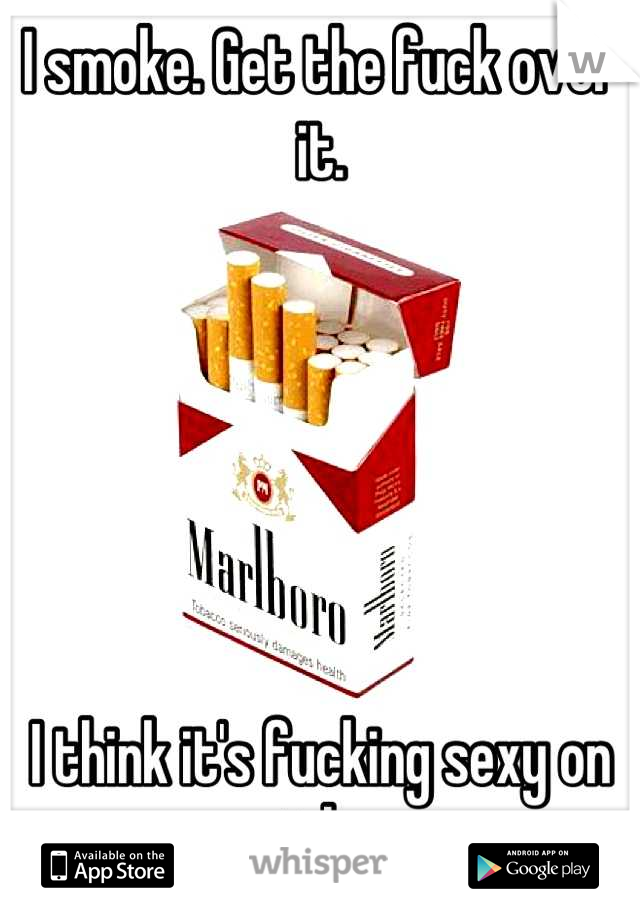 I smoke. Get the fuck over it.        I think it's fucking sexy on girls.