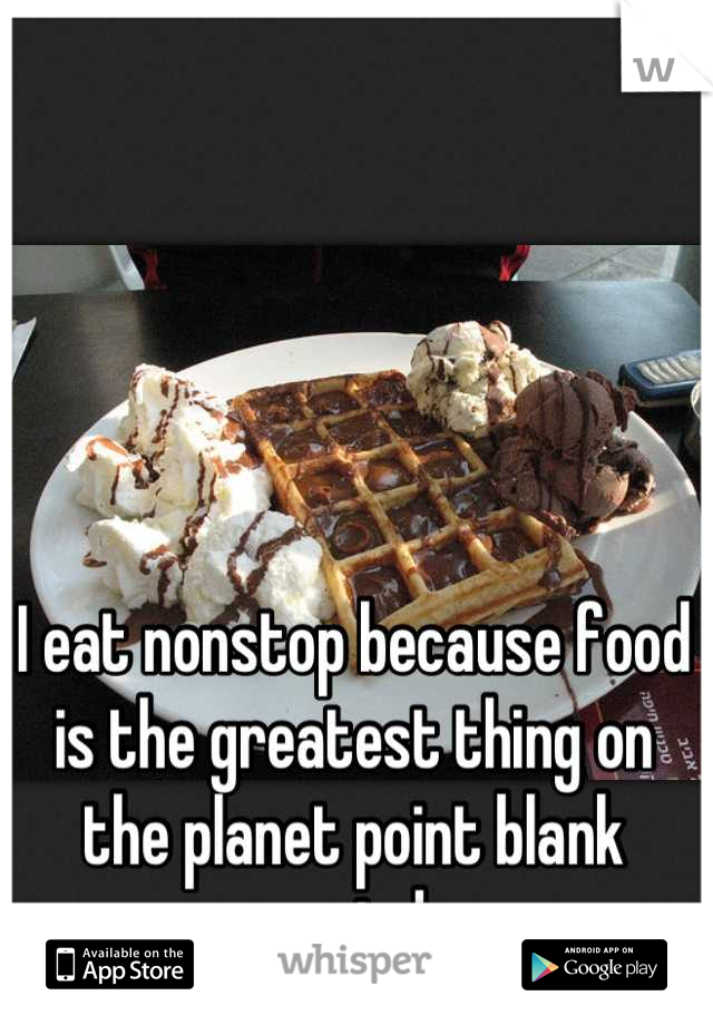 I eat nonstop because food is the greatest thing on the planet point blank period