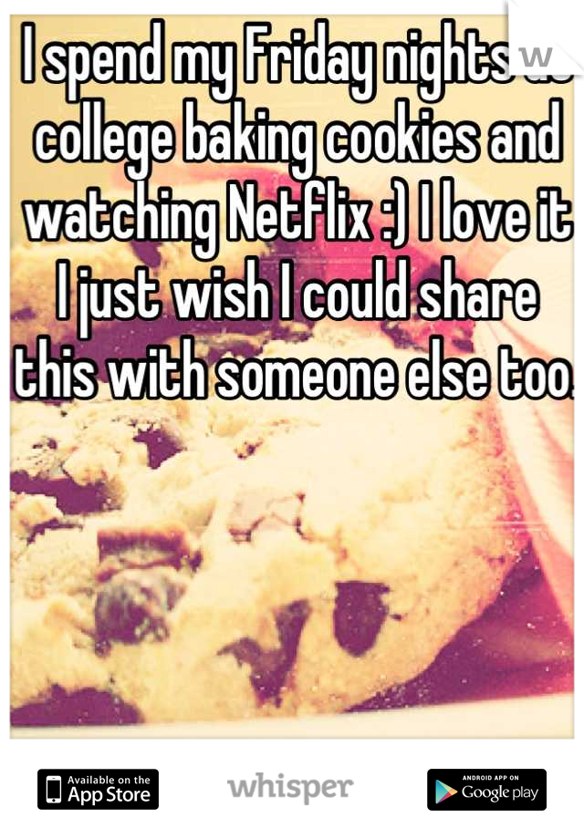 I spend my Friday nights at college baking cookies and watching Netflix :) I love it I just wish I could share this with someone else too.