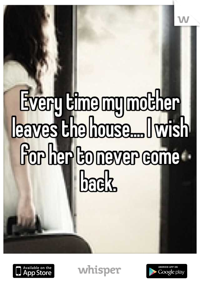 Every time my mother leaves the house.... I wish for her to never come back.