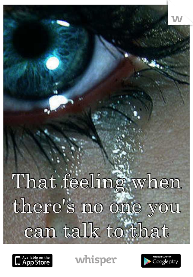 That feeling when there's no one you can talk to that would understand your pain