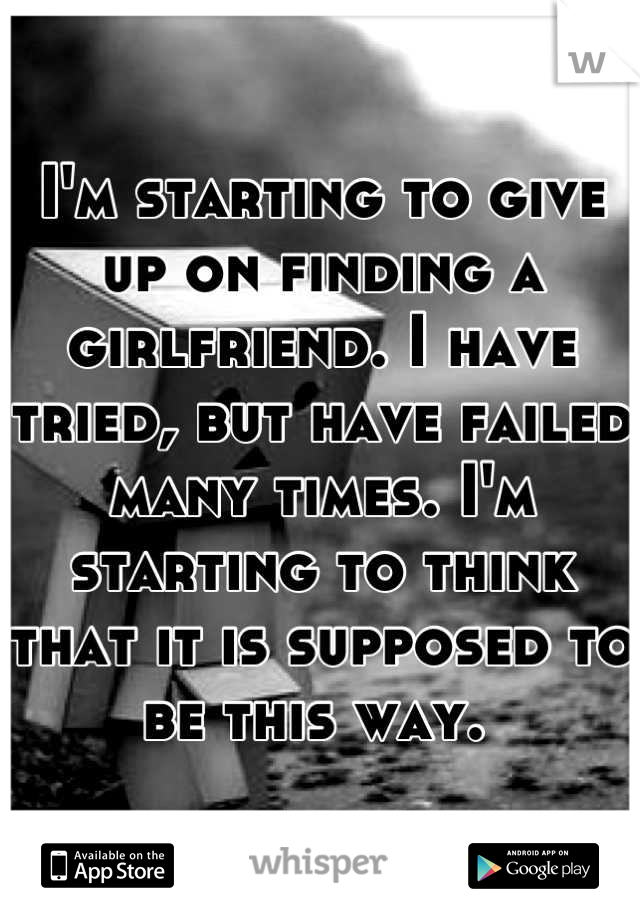 I'm starting to give up on finding a girlfriend. I have tried, but have failed many times. I'm starting to think that it is supposed to be this way.