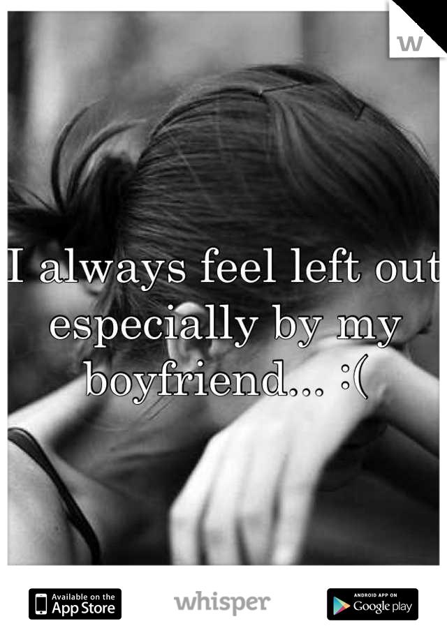 I always feel left out especially by my boyfriend... :(