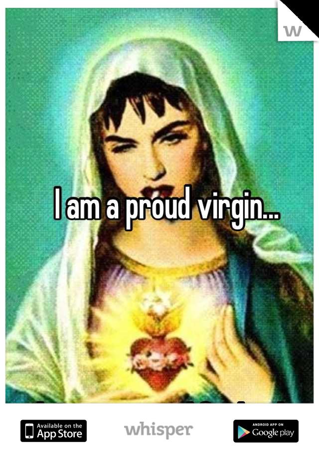 I am a proud virgin...     Jk I am a proud fucksalot