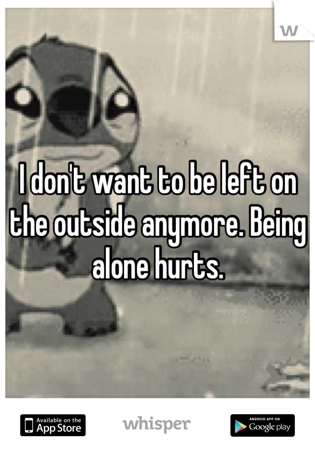 I don't want to be left on the outside anymore. Being alone hurts.