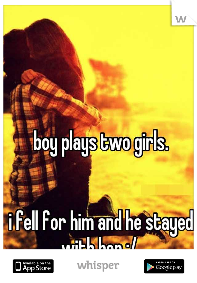 boy plays two girls.   i fell for him and he stayed with her :/