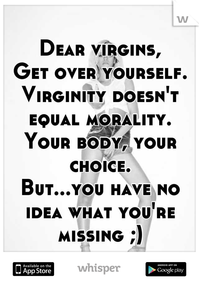 Dear virgins,   Get over yourself. Virginity doesn't equal morality. Your body, your choice. But...you have no idea what you're missing ;)