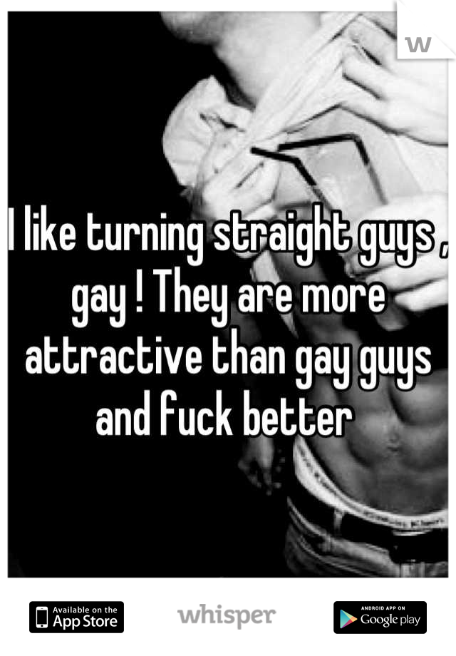I like turning straight guys , gay ! They are more attractive than gay guys and fuck better