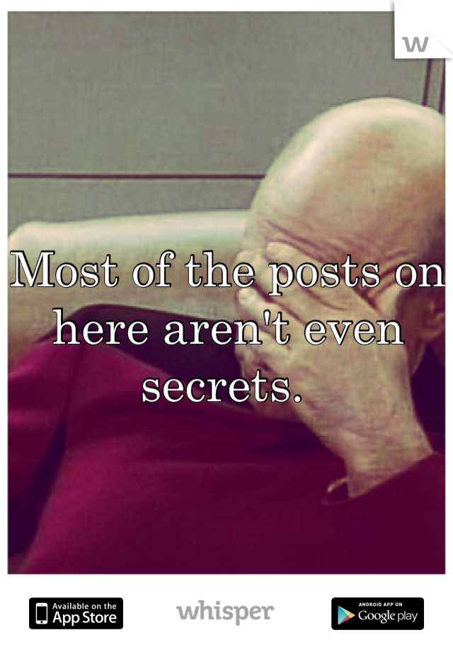 Most of the posts on here aren't even secrets.