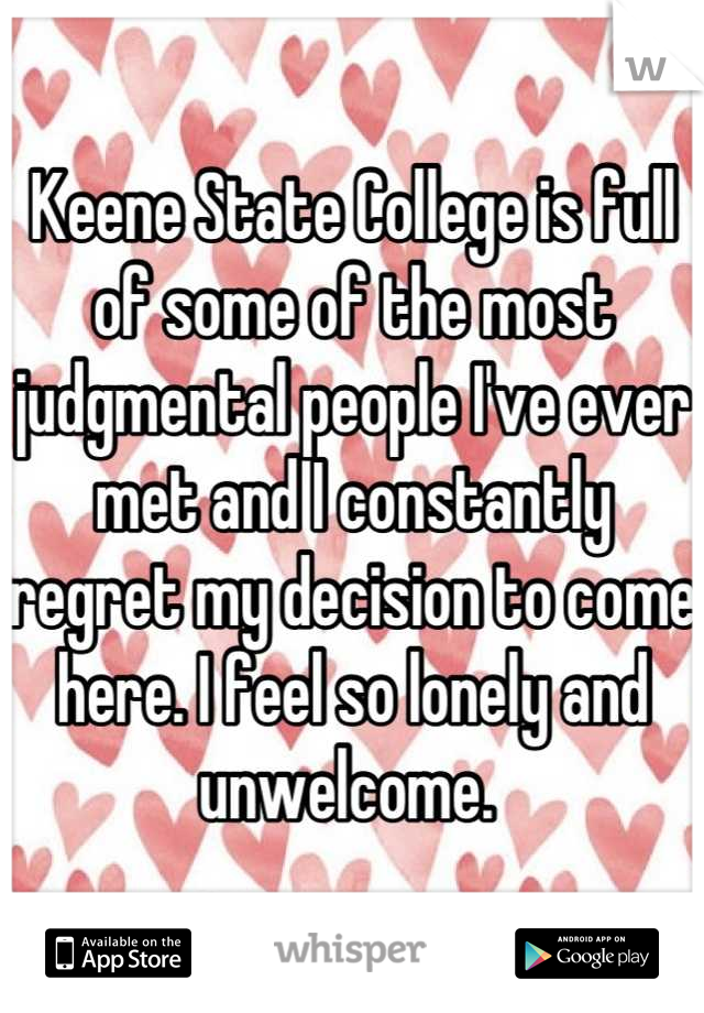 Keene State College is full of some of the most judgmental people I've ever met and I constantly regret my decision to come here. I feel so lonely and unwelcome.