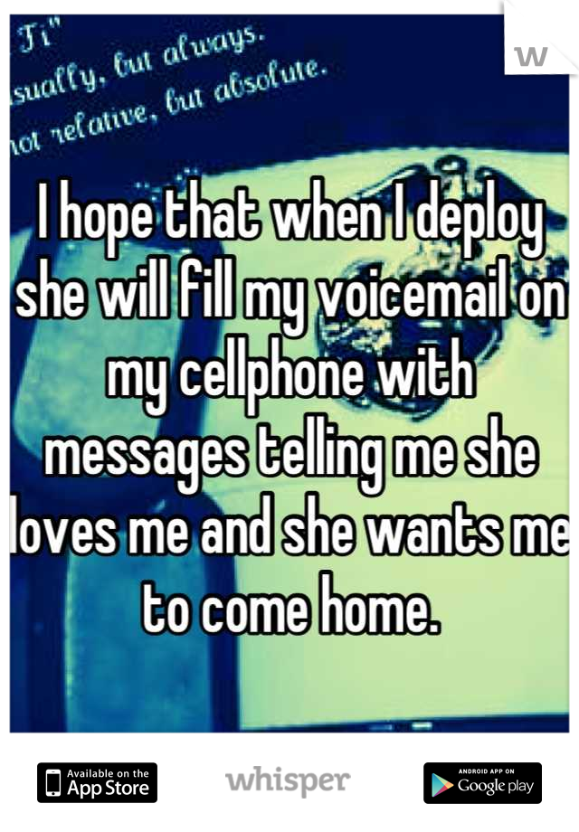 I hope that when I deploy she will fill my voicemail on my cellphone with messages telling me she loves me and she wants me to come home.