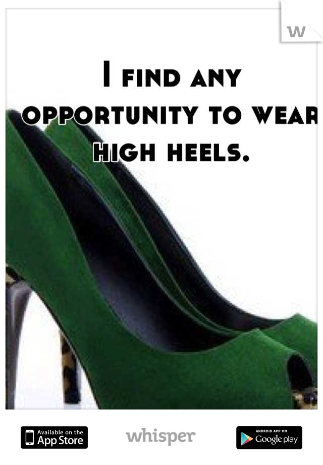 I find any opportunity to wear high heels.