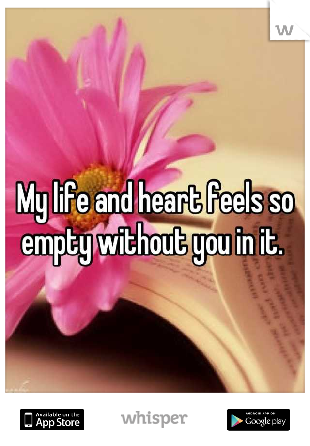 My life and heart feels so empty without you in it.