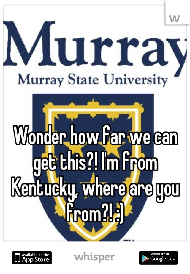 Wonder how far we can get this?! I'm from Kentucky, where are you from?! :)