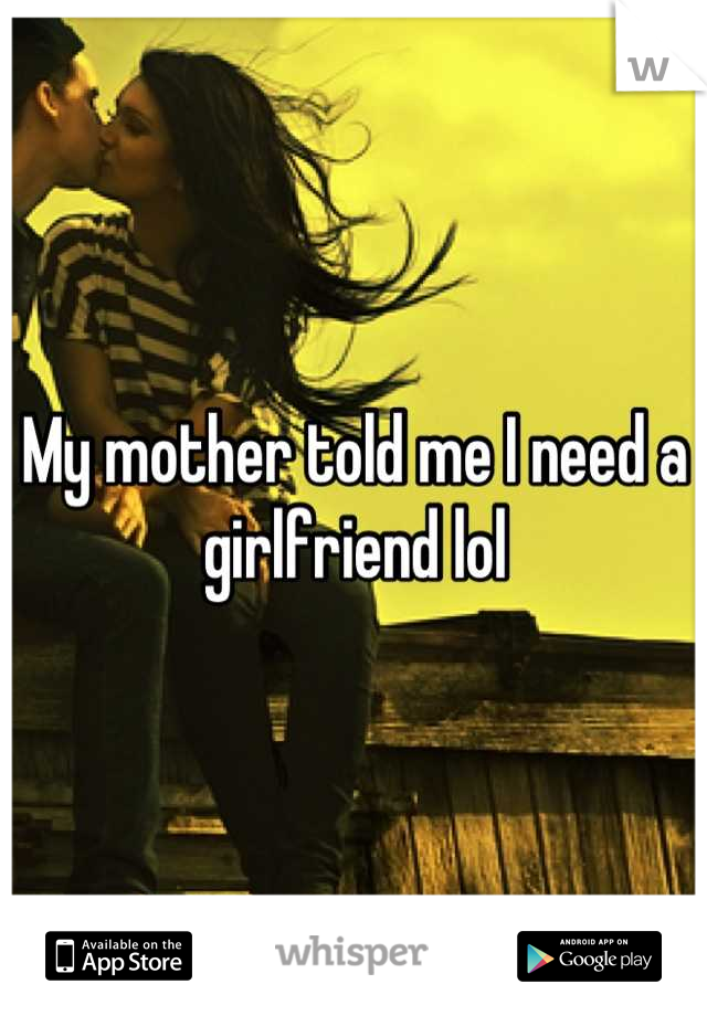 My mother told me I need a girlfriend lol