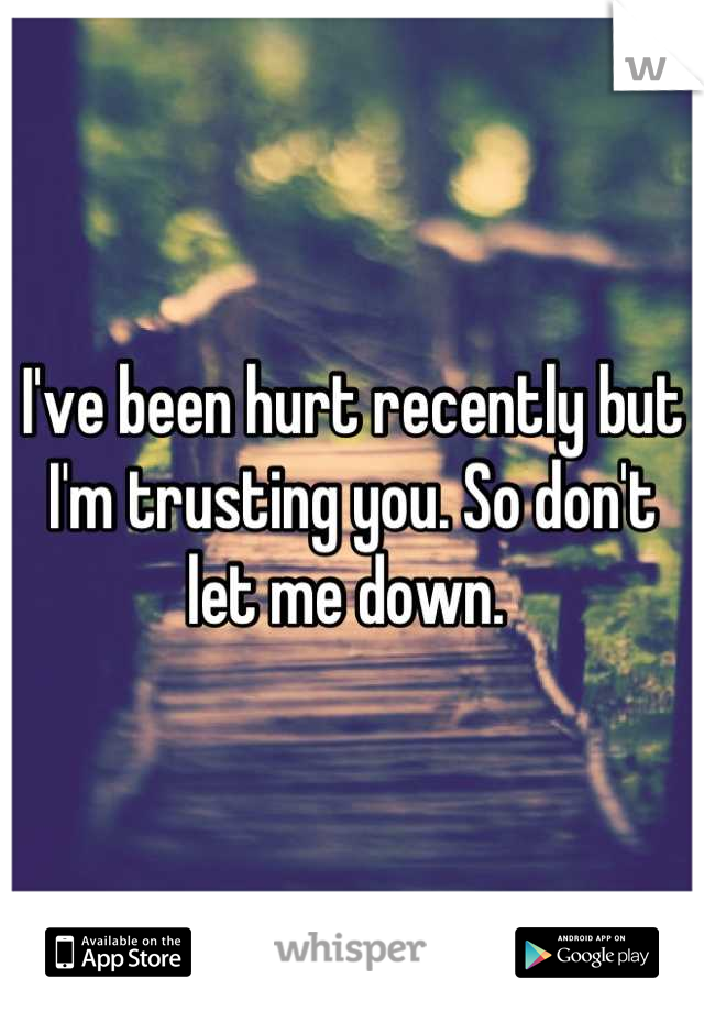 I've been hurt recently but I'm trusting you. So don't let me down.