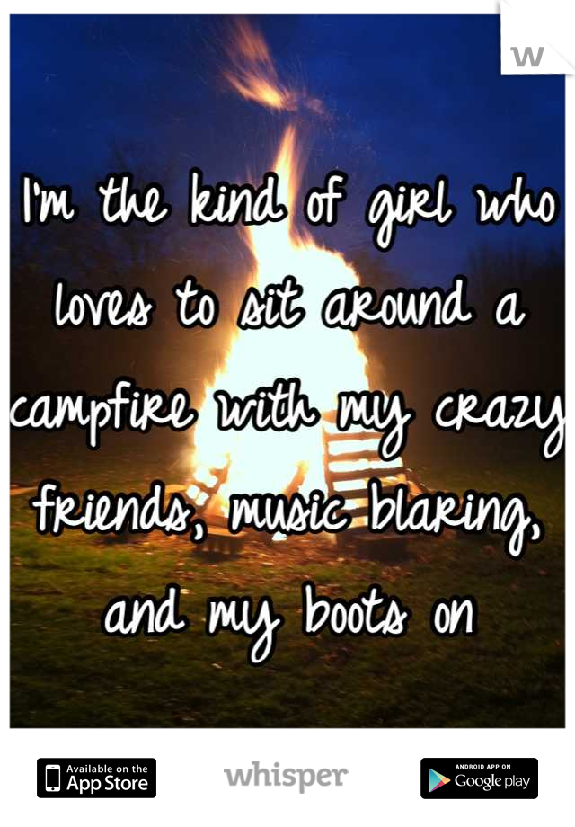 I'm the kind of girl who loves to sit around a campfire with my crazy friends, music blaring, and my boots on