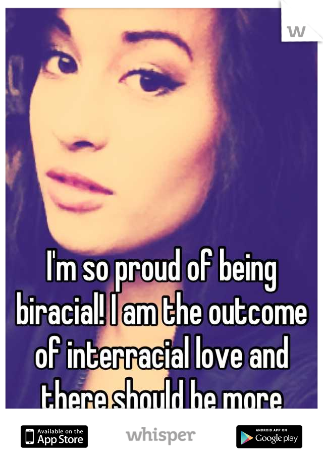 I'm so proud of being biracial! I am the outcome of interracial love and there should be more interracial love!