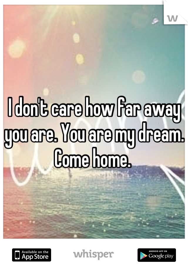 I don't care how far away you are. You are my dream. Come home.