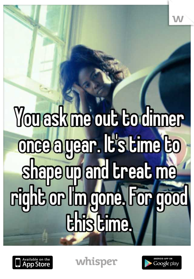 You ask me out to dinner once a year. It's time to shape up and treat me right or I'm gone. For good this time.