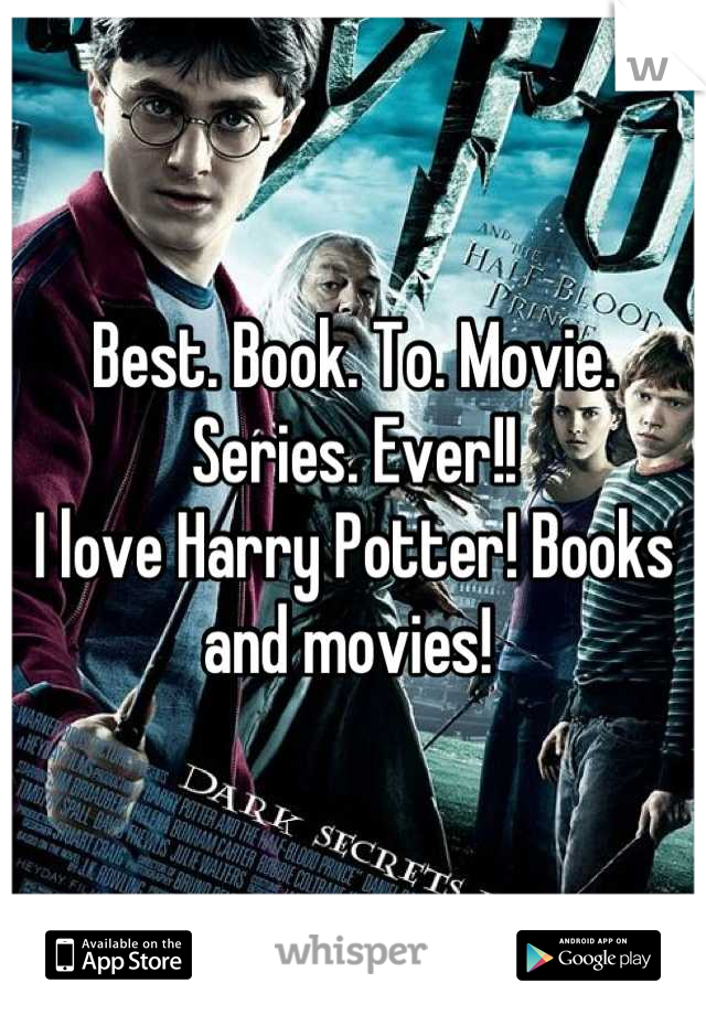 Best. Book. To. Movie. Series. Ever!!  I love Harry Potter! Books and movies!