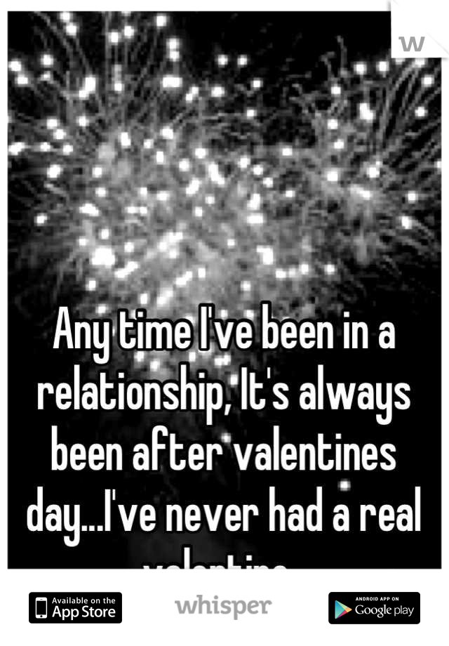 Any time I've been in a relationship, It's always been after valentines day...I've never had a real valentine.