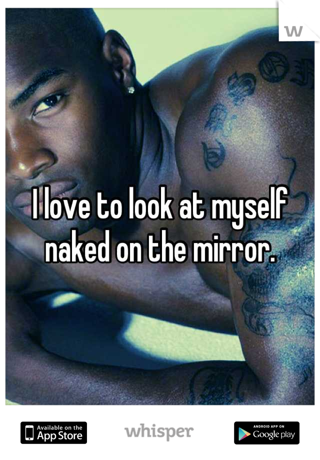 I love to look at myself naked on the mirror.